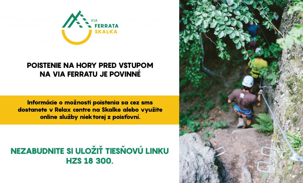 Dodržiavajte pravidlá bezpečnosti pri pohybe na horách a v prírode. POISTENIE NA HORY PRED VSTUPOM NA VIA FERRATU JE POVINNÉ Informácie o možnosti poistenia sa cez sms dostanete v Relax centre na Skalke alebo využite online služby niektorej z poisťovní. Nezabudnite si uložiť tiesňovú linku HZS 18 300.